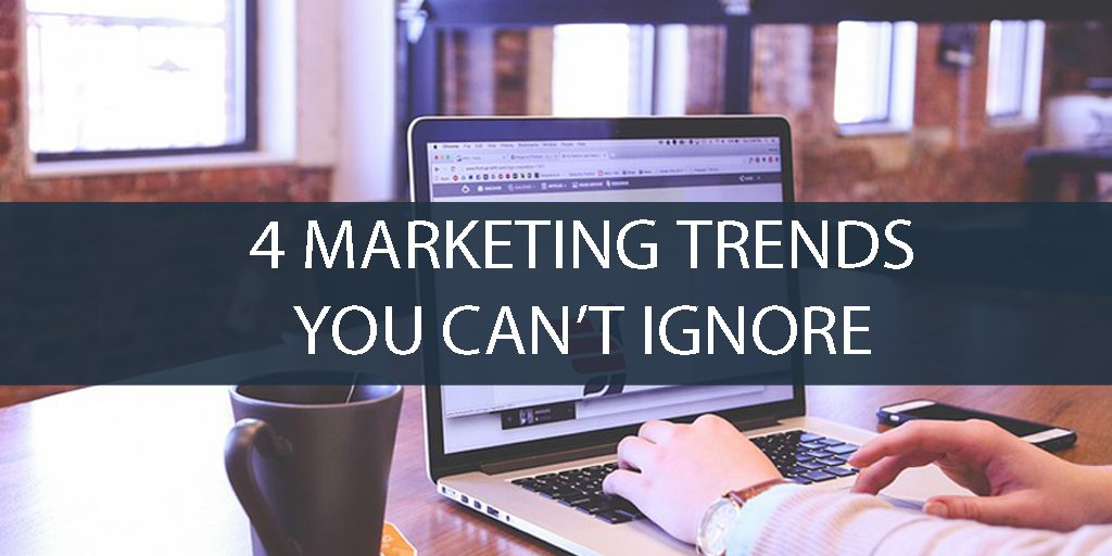 4-Marketing-Trends-You-Can't-Ignore