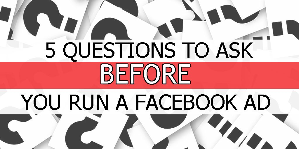 5 Questions To Ask Before You Run A Facebook Ad