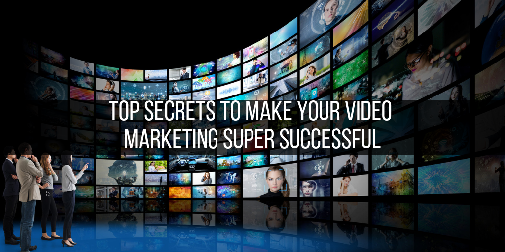 OP SECRETS TO MAKE YOUR VIDEO MARKETING SUPER SUCCESSFUL